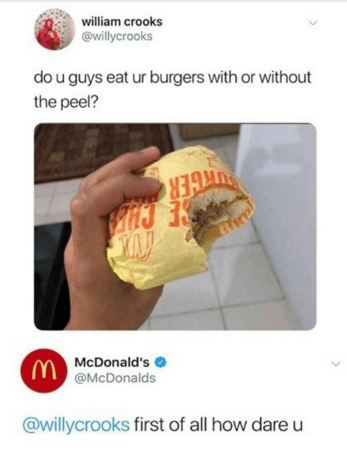 McDonalds, How, and Dare: william crooks  @willycrooks  do u guys eat ur burgers with or without  the peel?  McDonald's  @McDonalds  @willycrooks first of all how dare u