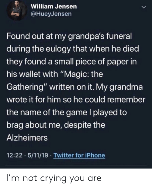 """Crying, Grandma, and Iphone: William Jensen  @HueyJensen  Found out at my grandpa's funeral  during the eulogy that when he died  they found a small piece of paper in  his wallet with """"Magic: the  Gathering"""" written on it. My grandma  wrote it for him so he could remember  the name of the game I played to  brag about me, des pite the  Alzheimers  12:22 5/11/19 Twitter for iPhone I'm not crying you are"""