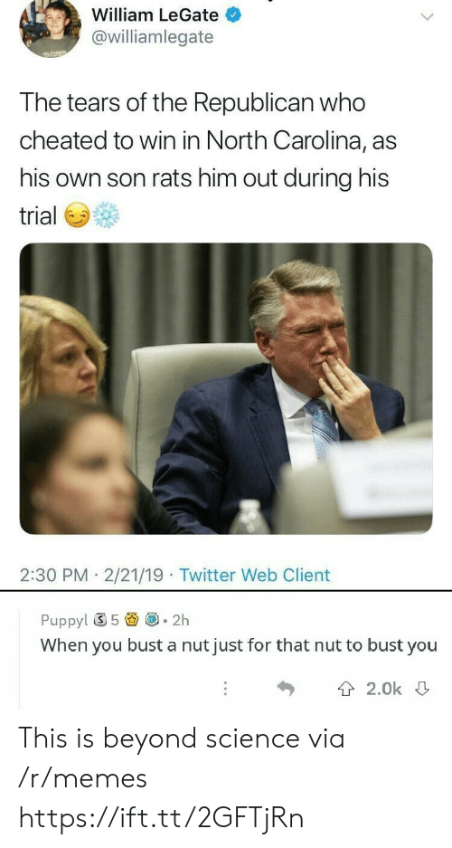 Memes, Twitter, and North Carolina: William LeGate  @williamlegate  the Republican  T he tears of who  cheated to win in North Carolina, as  his own son rats him out during his  trial  2:30 PM 2/21/19 Twitter Web Client  Puppy! ⑤ 5圚@-2h  When you bust a nut just for that nut to bust you  T 2.0k This is beyond science via /r/memes https://ift.tt/2GFTjRn
