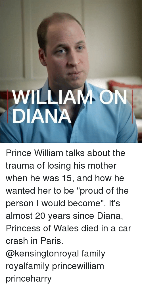 "Family, Memes, and Prince: WILLIAM ON  DIANA Prince William talks about the trauma of losing his mother when he was 15, and how he wanted her to be ""proud of the person I would become"". It's almost 20 years since Diana, Princess of Wales died in a car crash in Paris. @kensingtonroyal family royalfamily princewilliam princeharry"