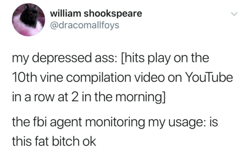 Ass, Bitch, and Fbi: william shookspeare  @dracomallfoys  my depressed ass: [hits play on the  10th vine compilation video on YouTube  in a row at 2 in the morningl  the fbi agent monitoring my usage: is  this fat bitch ok