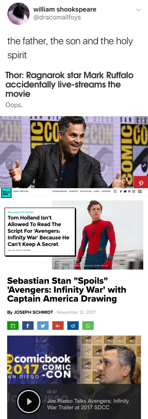"America, Bailey Jay, and Spider: william shookspeare  @dracomallfoys  the father, the son and the holy  spirit   Thor: Ragnarok star Mark Ruffalo  accidentally live-streams the  movie  Oops.  200   Movie START WRITING  Pilot  SUPERHEROES HORROR TELEVISION VIDEO FANZINE a f y P  #Avengersinfinitywar  Tom Holland Isn't  Allowed To Read The  Script For 'Avengers:  Infinity War' Because He  Can't Keep A Secret  June 29, 2017 at 19:59PM  om Holland in 'Spider-Man: Homecoming' [Credit: Marvel]   Sebastian Stan ""Spoils""  'Avengers: Infinity War' with  Captain America Drawing  By JOSEPH SCHMIDT - November 12, 2017  sms  Bcomicbook  COMIC  A'N DIEGO-CON  00:47  Joe Russo Talks Avengers: Infinity  War Trailer at 2017 SDCC"