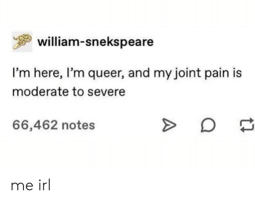 Pain, Irl, and Me IRL: william-snekspeare  I'm here, I'm queer, and my joint pain is  moderate to severe  66,462 notes me irl