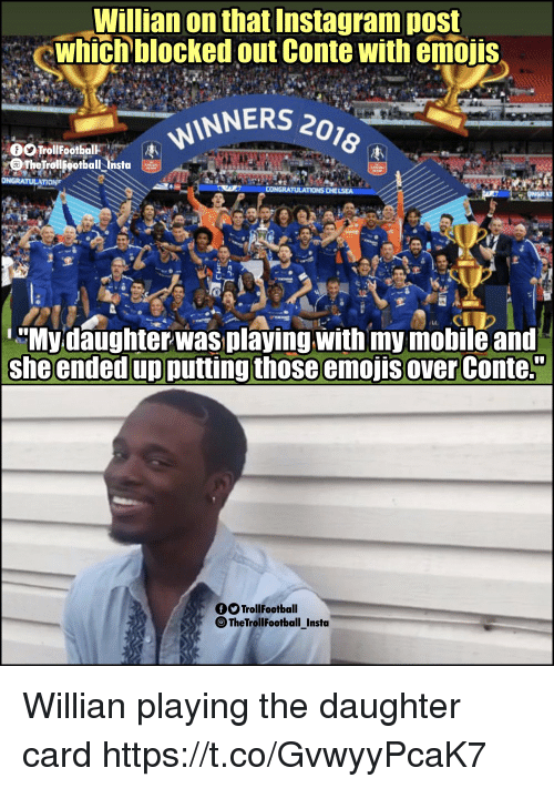 "Instagram, Memes, and Emojis: Willian on that Instagram post  whichblocked out Conte with emojis  INNERS 20z  The tiolgotbalita  LC  Mydaughterwas playing with my mobile and  she ended up putting those emojis over Conte.""  TrollFootball  TheTrollFootball_Insta Willian playing the daughter card https://t.co/GvwyyPcaK7"