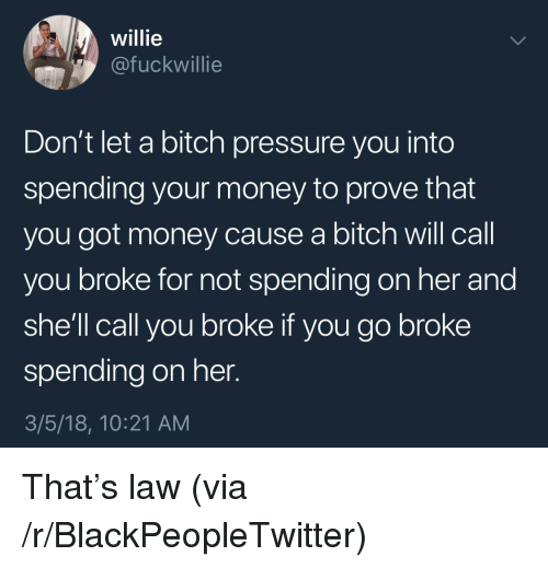 Bitch, Blackpeopletwitter, and Money: willie  @fuckwillie  Don't let a bitch pressure you into  spending your money to prove that  you got money cause a bitch will call  you broke for not spending on her and  she'll call you broke if you go broke  spending on her.  3/5/18, 10:21 AM <p>That's law (via /r/BlackPeopleTwitter)</p>