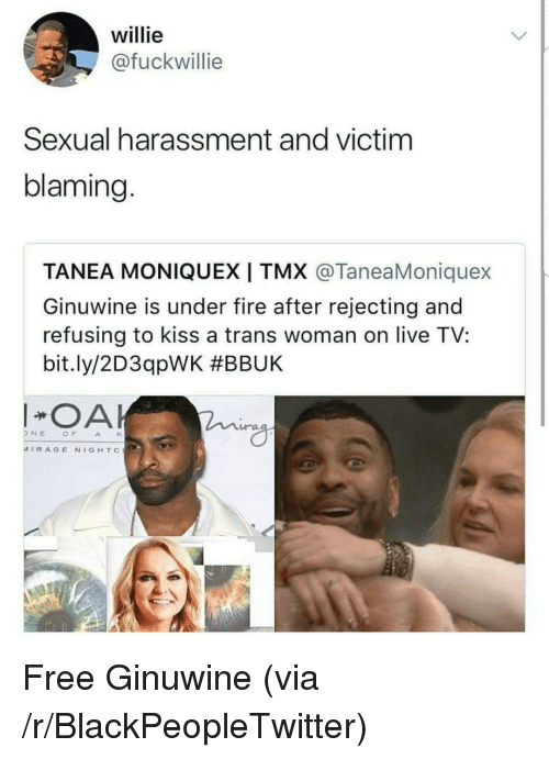 Blackpeopletwitter, Fire, and Free: willie  @fuckwillie  Sexual harassment and victim  blaming.  TANEA MONIQUEXI TMX @TaneaMoniquex  Ginuwine is under fire after rejecting and  refusing to kiss a trans woman on live TV:  bit.ly/2D3qpWK #BBUK  OA  ra  NEOFAH  MIRAGE NIGHTc <p>Free Ginuwine (via /r/BlackPeopleTwitter)</p>