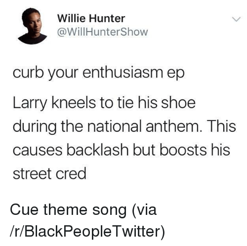 Blackpeopletwitter, Curb Your Enthusiasm, and National Anthem: Willie Hunter  @WillHunterShow  curb your enthusiasm ep  Larry kneels to tie his shoe  during the national anthem. This  causes backlash but boosts his  street cred <p>Cue theme song (via /r/BlackPeopleTwitter)</p>