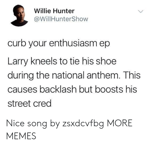 Dank, Memes, and Target: Willie Hunter  @WillHunterShow  curb your enthusiasm ep  Larry kneels to tie his shoe  during the national anthem. This  causes backlash but boosts his  street cred Nice song by zsxdcvfbg MORE MEMES