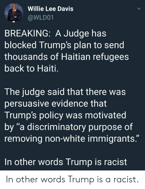 "Haiti, Trump, and White: Willie Lee Davis  @WLD01  BREAKING: A Judge has  blocked Trump's plan to send  thousands of Haitian refugees  back to Haiti.  The judge said that there was  persuasive evidence that  Trump's policy was motivated  by ""a discriminatory purpose of  removing non-white immigrants.""  In other words Trump is racist In other words Trump is a racist."