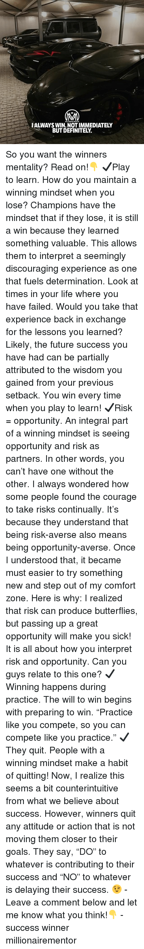 "Definitely, Future, and Goals: WILLIONAIRE MENTOR  IALWAYS WIN. NOT IMMEDIATELY  BUT DEFINITELY. So you want the winners mentality? Read on!👇 ✔️Play to learn. How do you maintain a winning mindset when you lose? Champions have the mindset that if they lose, it is still a win because they learned something valuable. This allows them to interpret a seemingly discouraging experience as one that fuels determination. Look at times in your life where you have failed. Would you take that experience back in exchange for the lessons you learned? Likely, the future success you have had can be partially attributed to the wisdom you gained from your previous setback. You win every time when you play to learn! ✔️Risk = opportunity. An integral part of a winning mindset is seeing opportunity and risk as partners. In other words, you can't have one without the other. I always wondered how some people found the courage to take risks continually. It's because they understand that being risk-averse also means being opportunity-averse. Once I understood that, it became must easier to try something new and step out of my comfort zone. Here is why: I realized that risk can produce butterflies, but passing up a great opportunity will make you sick! It is all about how you interpret risk and opportunity. Can you guys relate to this one? ✔️Winning happens during practice. The will to win begins with preparing to win. ""Practice like you compete, so you can compete like you practice."" ✔️They quit. People with a winning mindset make a habit of quitting! Now, I realize this seems a bit counterintuitive from what we believe about success. However, winners quit any attitude or action that is not moving them closer to their goals. They say, ""DO"" to whatever is contributing to their success and ""NO"" to whatever is delaying their success. 😉 - Leave a comment below and let me know what you think!👇 - success winner millionairementor"