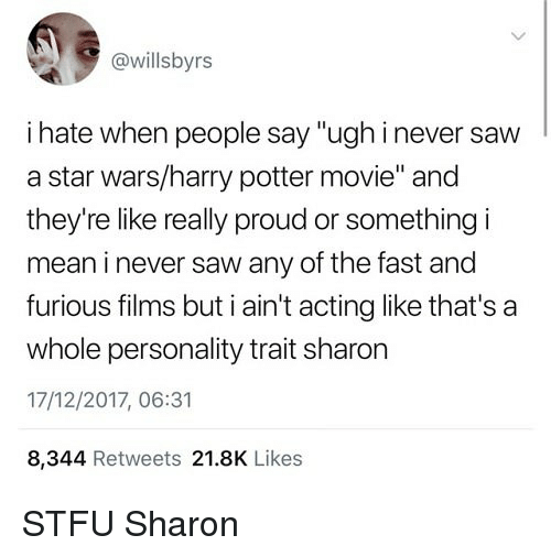 """Harry Potter, Saw, and Star Wars: @willsbyrs  i hate when people say """"ughinever saw  a star wars/harry potter movie"""" and  they're like really proud or something i  mean i never saw any of the fast and  furious filims but ain't acting like that's a  whole personality trait sharon  17/12/2017, 06:31  8,344 Retweets 21.8K Likes STFU Sharon"""