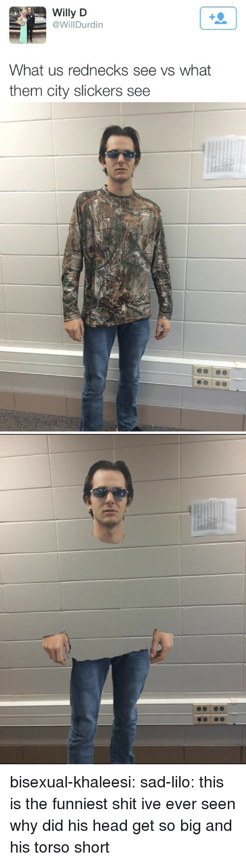 Head, Tumblr, and Blog: Willy D  @Will Durdin  What us rednecks see vs what  them city slickers see bisexual-khaleesi:  sad-lilo:  this is the funniest shit ive ever seen  why did his head get so big and his torso short