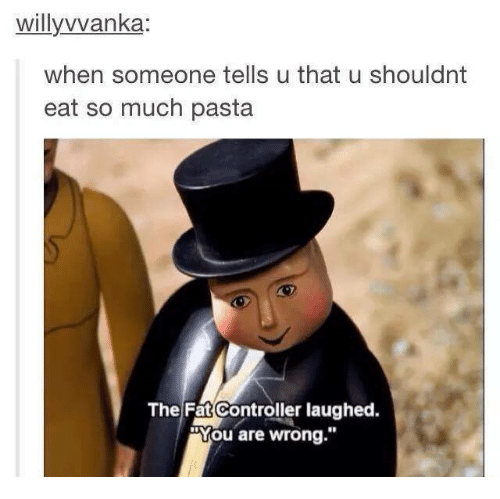 Dank, Fat, and 🤖: willy vanka  When someone tells u that u Shouldnt  eat so much pasta.  The Fat Controller laughed.  00Mou are wrong.""