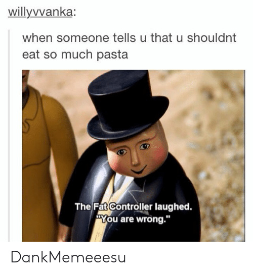 "Fat, Pasta, and You: willyvvanka  when someone tells u that u shouldnt  eat so much pasta  The Fat Controller laughed.  ""You are wrong."" DankMemeeesu"
