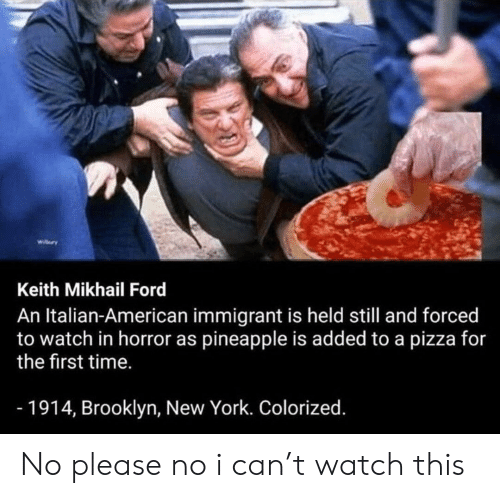 New York, Pizza, and Reddit: wilry  Keith Mikhail Ford  An Italian-American immigrant is held still and forced  to watch in horror as pineapple is added to a pizza for  the first time.  -1914, Brooklyn, New York. Colorized. No please no i can't watch this
