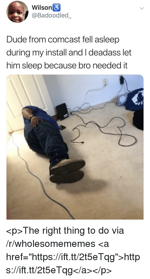"""Dude, Comcast, and Deadass: Wilson&  @Badoodled_  Dude from comcast fell asleep  during my install and I deadass let  him sleep because bro needed it <p>The right thing to do via /r/wholesomememes <a href=""""https://ift.tt/2t5eTqg"""">https://ift.tt/2t5eTqg</a></p>"""
