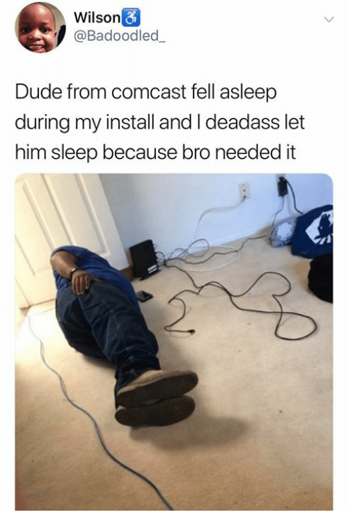 Dude, Comcast, and Deadass: Wilson&  @Badoodled_  Dude from comcast fell asleep  during my install and I deadass let  him sleep because bro needed it