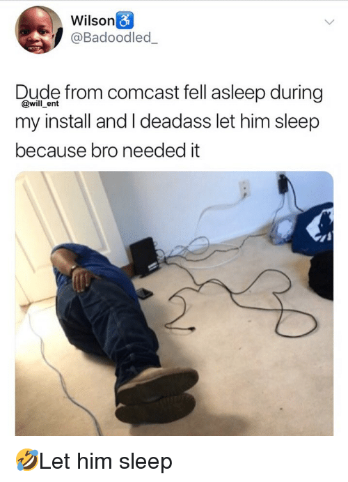 Dude, Memes, and Comcast: Wilson  @Badoodled  Dude from comcast fell asleep during  my install and I deadass let him sleep  because bro needed it  @will ent 🤣Let him sleep