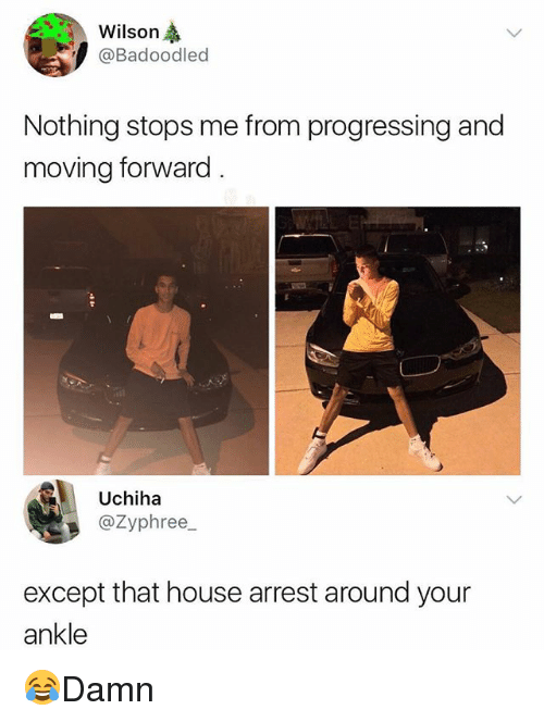 Memes, House, and 🤖: Wilson  @Badoodled  Nothing stops me from progressing and  moving forward  Uchiha  @Zyphree  except that house arrest around your  ankle 😂Damn