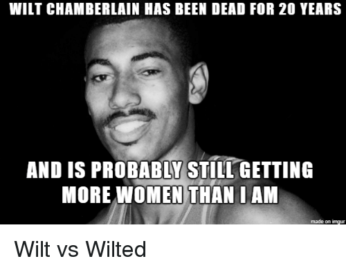 Imgur, Women, and Wilt Chamberlain: WILT CHAMBERLAIN HAS BEEN DEAD FOR 20 YEARS  AND IS PROBABLY STILL GETTING  MORE WOMEN THAN I AM  made on imgur Wilt vs Wilted