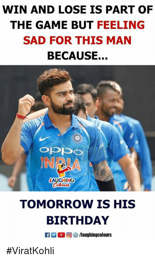 Birthday, The Game, and Game: WIN AND LOSE IS PART OF  THE GAME BUT FEELING  SAD FOR THIS MAN  BECAUSE...  IN  AUGHING  TOMORROW IS HIS  BIRTHDAY #ViratKohli