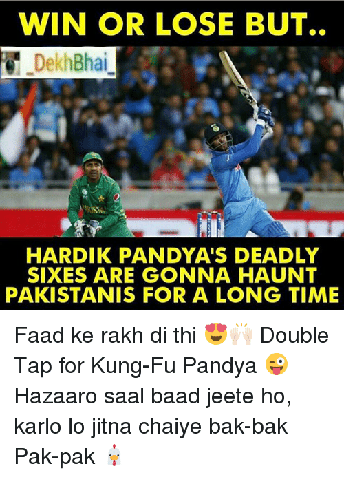 Time, Dekh Bhai, and International: WIN OR LOSE BUT..  Dekh Bhai  HARDIK PANDYA'S DEADLY  SIXES ARE GONNA HAUNT  PAKISTANIS FOR A LONG TIME Faad ke rakh di thi 😍🙌🏻 Double Tap for Kung-Fu Pandya 😜 Hazaaro saal baad jeete ho, karlo lo jitna chaiye bak-bak Pak-pak 🐔