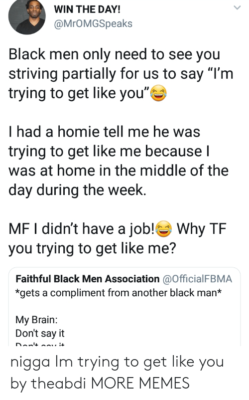 """Dank, Homie, and Memes: WIN THE DAY!  @MrOMGSpeaks  Black men only need to see you  striving partially for us to say """"l'm  trying to get like you""""  had a homie tell me he was  trying to get like me becauseI  was at home in the middle of the  day during the week.  MF I didn't have a job! Why TF  you trying to get like me?  Faithful Black Men Association @OfficialFBMA  *gets a compliment from another black man*  My Brain:  Don't say it nigga Im trying to get like you by theabdi MORE MEMES"""
