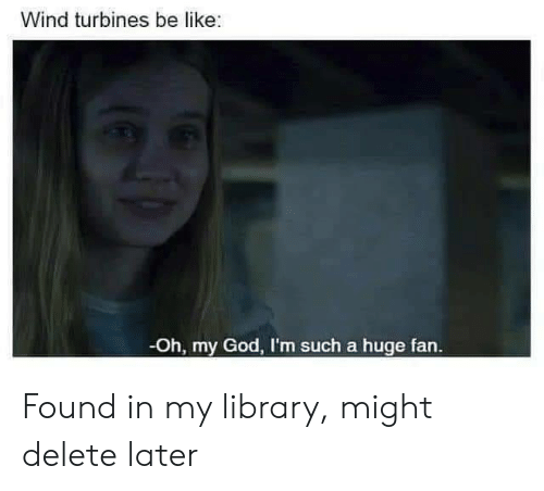 Be Like, God, and Oh My God: Wind turbines be like:  -Oh, my God, I'm such a huge fan. Found in my library, might delete later