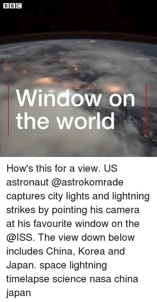 Memes, Nasa, and China: Window on  the world How's this for a view. US astronaut @astrokomrade captures city lights and lightning strikes by pointing his camera at his favourite window on the @ISS. The view down below includes China, Korea and Japan. space lightning timelapse science nasa china japan