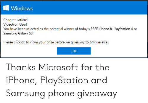 Click, Iphone, and Microsoft: Windows  Congratulations!  Videotron User!  You have been selected as the potential winner of today's FREE iPhone 8, PlayStation 4 or  Samsung Galaxy S8!  Please click ok to claim your prize before we giveaway to anyone else!  OK Thanks Microsoft for the iPhone, PlayStation and Samsung phone giveaway