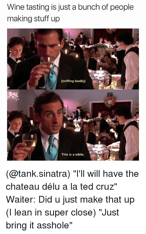 "Lean, Ted, and Ted Cruz: Wine tasting is just a bunch of people  making stuff up  (sniffing loudly]  EDT  4.  This is a white. (@tank.sinatra) ""I'll will have the chateau délu a la ted cruz"" Waiter: Did u just make that up (I lean in super close) ""Just bring it asshole"""