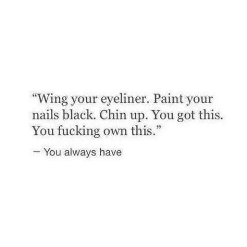 """Fucking, Black, and Nails: Wing your eyeliner. Paint your  nails black. Chin up. You got this.  You fucking own this.""""  You always have"""