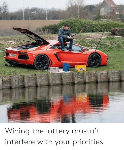 Lottery, Wining, and Priorities: Wining the lottery mustn't interfere with your priorities