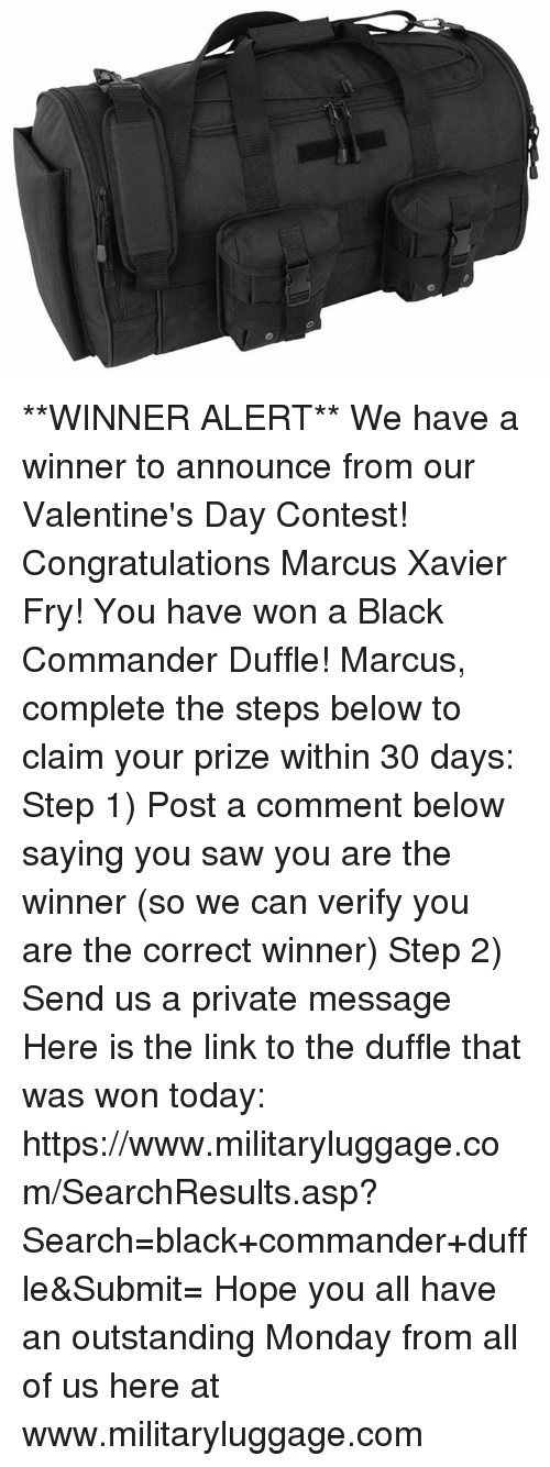 Memes, Saw, and Valentine's Day: **WINNER ALERT**  We have a winner to announce from our Valentine's Day Contest!    Congratulations Marcus Xavier Fry!  You have won a Black Commander Duffle!  Marcus, complete the steps below to claim your prize within 30 days:    Step 1) Post a comment below saying you saw you are the winner (so we can verify you are the correct winner)  Step 2) Send us a private message  Here is the link to the duffle that was won today:  https://www.militaryluggage.com/SearchResults.asp?Search=black+commander+duffle&Submit=  Hope you all have an outstanding Monday from all of us here at www.militaryluggage.com