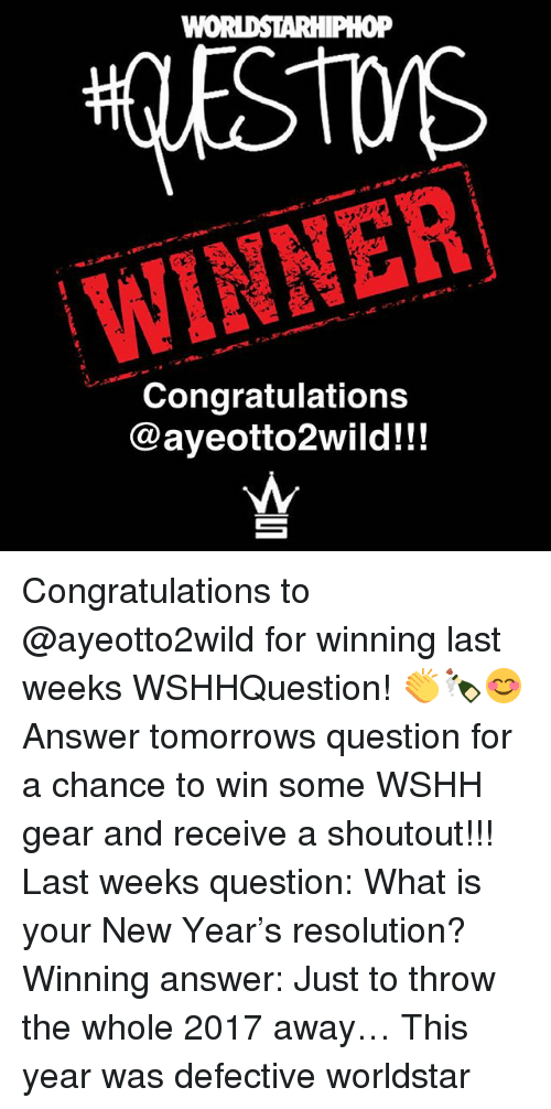 Memes, New Year's, and Worldstar: WINNER  Congratulations  @ayeotto2wild!!! Congratulations to @ayeotto2wild for winning last weeks WSHHQuestion! 👏🍾😊 Answer tomorrows question for a chance to win some WSHH gear and receive a shoutout!!! Last weeks question: What is your New Year's resolution? Winning answer: Just to throw the whole 2017 away… This year was defective worldstar