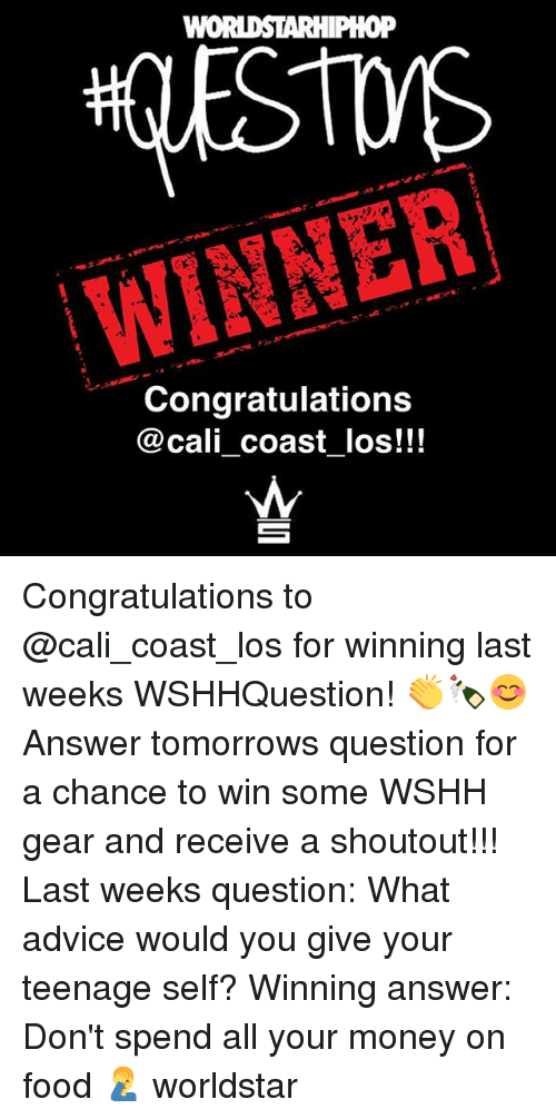 Advice, Food, and Memes: WINNER  Congratulations  @cali coast _los!!! Congratulations to @cali_coast_los for winning last weeks WSHHQuestion! 👏🍾😊 Answer tomorrows question for a chance to win some WSHH gear and receive a shoutout!!! Last weeks question: What advice would you give your teenage self? Winning answer: Don't spend all your money on food 🤦‍♂️ worldstar
