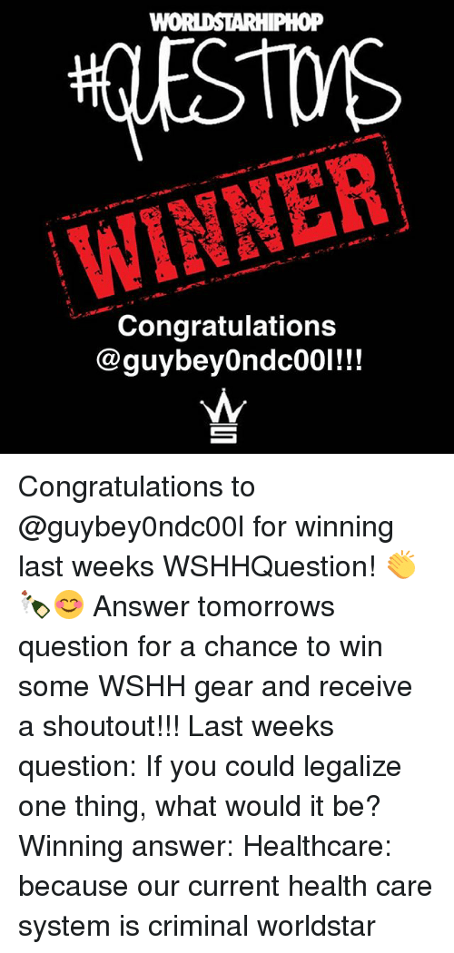Memes, Worldstar, and Wshh: WINNER  Congratulations  @guybeyOndco01!!! Congratulations to @guybey0ndc00l for winning last weeks WSHHQuestion! 👏🍾😊 Answer tomorrows question for a chance to win some WSHH gear and receive a shoutout!!! Last weeks question: If you could legalize one thing, what would it be? Winning answer: Healthcare: because our current health care system is criminal worldstar
