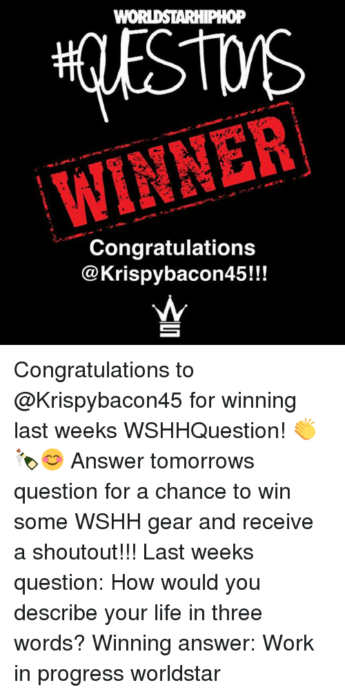 Life, Memes, and Worldstar: WINNER  Congratulations  @Krispybacon45!!! Congratulations to @Krispybacon45 for winning last weeks WSHHQuestion! 👏🍾😊 Answer tomorrows question for a chance to win some WSHH gear and receive a shoutout!!! Last weeks question: How would you describe your life in three words? Winning answer: Work in progress worldstar