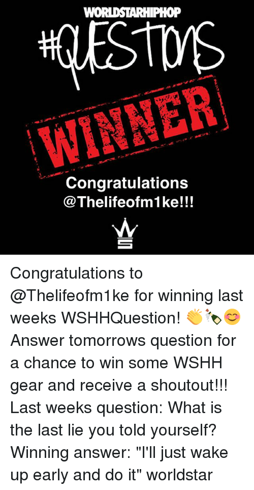 "Memes, Worldstar, and Wshh: WINNER  Congratulations  @Thelifeofm1 ke!!! Congratulations to @Thelifeofm1ke for winning last weeks WSHHQuestion! 👏🍾😊 Answer tomorrows question for a chance to win some WSHH gear and receive a shoutout!!! Last weeks question: What is the last lie you told yourself? Winning answer: ""I'll just wake up early and do it"" worldstar"