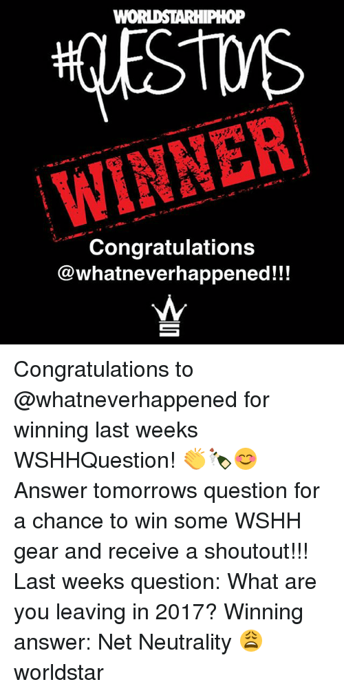 Memes, Worldstar, and Wshh: WINNER  Congratulations  @whatneverhappened!!! Congratulations to @whatneverhappened for winning last weeks WSHHQuestion! 👏🍾😊 Answer tomorrows question for a chance to win some WSHH gear and receive a shoutout!!! Last weeks question: What are you leaving in 2017? Winning answer: Net Neutrality 😩 worldstar