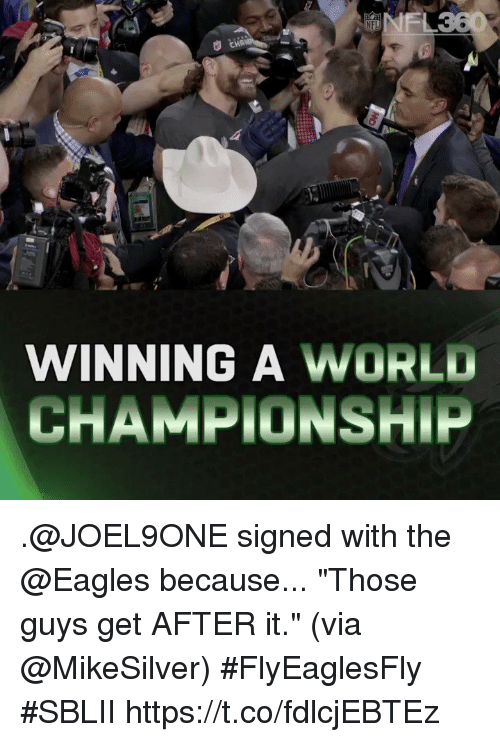 """Philadelphia Eagles, Memes, and World: WINNING A WORLD  CHAMPIONSHIP .@JOEL9ONE signed with the @Eagles because...  """"Those guys get AFTER it."""" (via @MikeSilver) #FlyEaglesFly #SBLII https://t.co/fdlcjEBTEz"""