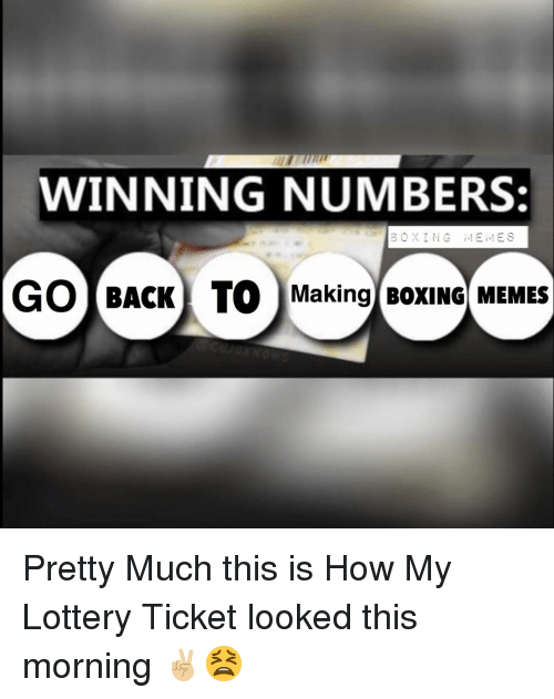 Winning Numbers Boxing Memes Go Back To Making Boxing Memes Pretty Much This Is How My Lottery Ticket Looked This Morning Boxing Meme On Me Me