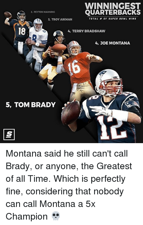 Memes, Peyton Manning, and Joe Montana: WINNINGEST  QUARTERBACKS  PEYTON MANNING  TOTAL OF SUPER BOWL WINS  3, TROY AIKMAN  4, TERRY BRADSHAW  4, JOE MONTANA  5, TOM BRADY Montana said he still can't call Brady, or anyone, the Greatest of all Time. Which is perfectly fine, considering that nobody can call Montana a 5x Champion 💀
