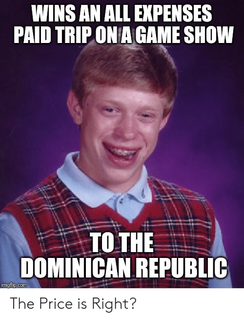 The Price Is Right, Game, and Advice Animals: WINS AN ALL EXPENSES  PAID TRIP ON A GAME SHOW  TO THE  DOMINICAN REPUBLIC  imgflip.com The Price is Right?