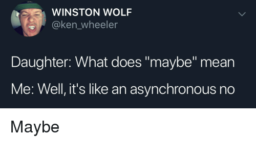 """Ken, Mean, and What Does: WINSTON WOLF  @ken_wheeler  Daughter: What does """"maybe"""" mean  Me: Well, it's like an asynchronous no Maybe"""