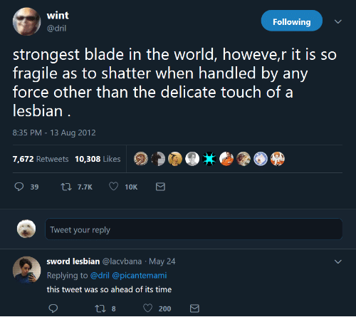 Bailey Jay, Blade, and Lesbian: wint  @dril  Following  strongest blade in the world, howeve,r it is so  fragile as to shatter when handled by any  force other than the delicate touch of a  lesbian  8:35 PM-13 Aug 2012  7,672 Retweets 10,308 Likes  Tweet your reply  sword lesbian @lacvbana May 24  Replying to @dril @picantemami  this tweet was so ahead of its time  200