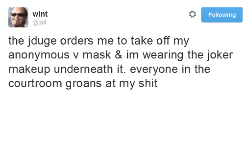 Joker, Makeup, and Anonymous: wint  Following  @dril  the jduge orders me to take off my  anonymous v mask & im wearing the joker  makeup underneath it. everyone in the  courtroom groans at my shit