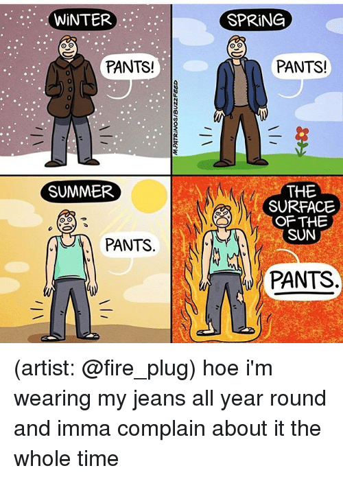 Fire, Hoe, and Memes: :WiNTER  SPRiNG  PANTS  PANTS!  0  0  SUMMER  THE  SURFACE  OF THE  SUN  PANTS.  PANTS (artist: @fire_plug) hoe i'm wearing my jeans all year round and imma complain about it the whole time