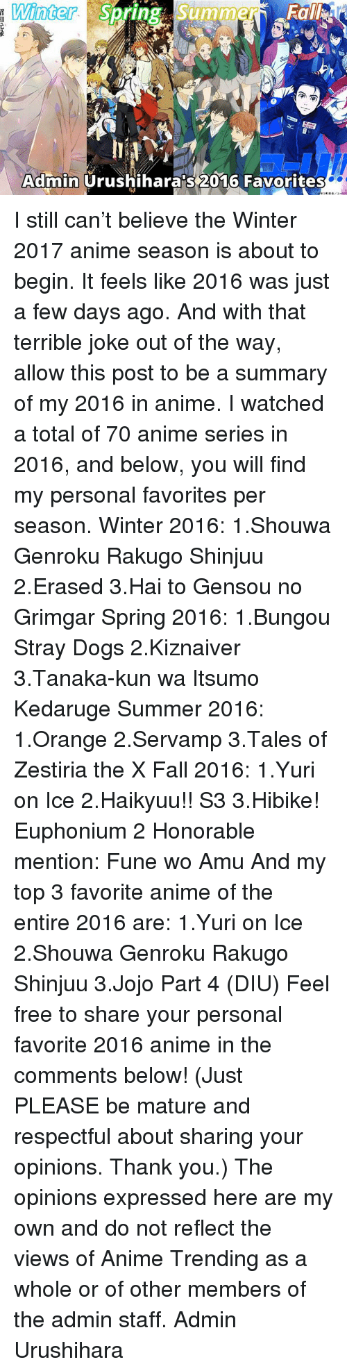 Memes, Jojo, and Spring: Winter  Su  Summer  Spring Admin  Urushiharaps 2016 Favorites I still can't believe the Winter 2017 anime season is about to begin. It feels like 2016 was just a few days ago.  And with that terrible joke out of the way, allow this post to be a summary of my 2016 in anime. I watched a total of 70 anime series in 2016, and below, you will find my personal favorites per season.  Winter 2016: 1.Shouwa Genroku Rakugo Shinjuu 2.Erased 3.Hai to Gensou no Grimgar  Spring 2016: 1.Bungou Stray Dogs 2.Kiznaiver 3.Tanaka-kun wa Itsumo Kedaruge  Summer 2016: 1.Orange 2.Servamp 3.Tales of Zestiria the X  Fall 2016: 1.Yuri on Ice 2.Haikyuu!! S3 3.Hibike! Euphonium 2 Honorable mention: Fune wo Amu  And my top 3 favorite anime of the entire 2016 are: 1.Yuri on Ice 2.Shouwa Genroku Rakugo Shinjuu 3.Jojo Part 4 (DIU)  Feel free to share your personal favorite 2016 anime in the comments below! (Just PLEASE be mature and respectful about sharing your opinions. Thank you.)  The opinions expressed here are my own and do not reflect the views of Anime Trending as a whole or of other members of the admin staff.  Admin Urushihara