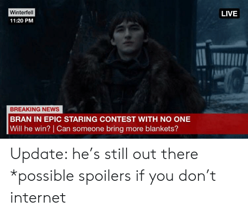 Internet, News, and Reddit: Winterfel  11:20 PM  LIVE  BREAKING NEWS  BRAN IN EPIC STARING CONTEST WITH NO ONE  Will he win? Can someone bring more blankets? Update: he's still out there *possible spoilers if you don't internet